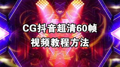 CG抖音超清60帧视频教程方法